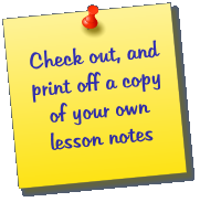 Check out, and print off a copy of your own lesson notes